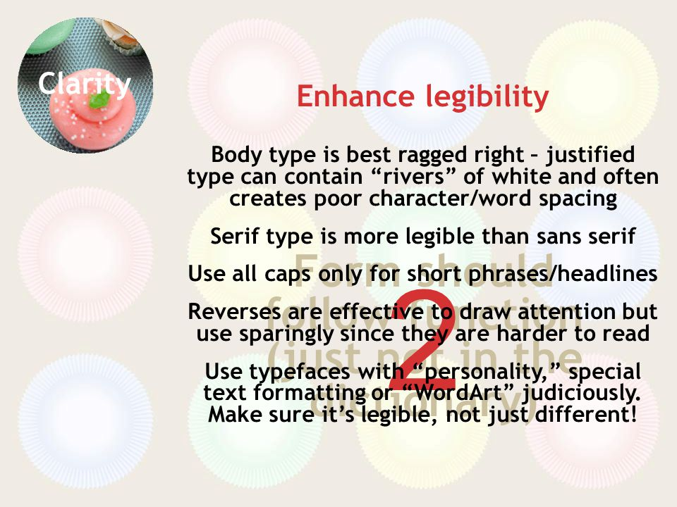Clarity Form should follow function (just not in the dictionary) 2 Enhance legibility Body type is best ragged right – justified type can contain rivers of white and often creates poor character/word spacing Serif type is more legible than sans serif Use all caps only for short phrases/headlines Reverses are effective to draw attention but use sparingly since they are harder to read Use typefaces with personality, special text formatting or WordArt judiciously.