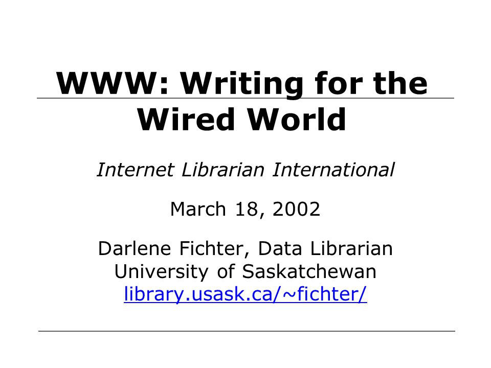 WWW: Writing for the Wired World Internet Librarian International March 18, 2002 Darlene Fichter, Data Librarian University of Saskatchewan library.usask.ca/~fichter/