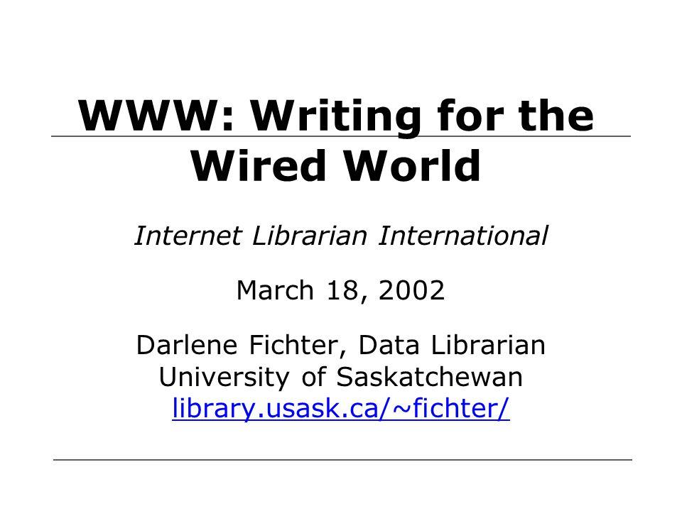 WWW: Writing for the Wired World Internet Librarian International March 18, 2002 Darlene Fichter, Data Librarian University of Saskatchewan library.us