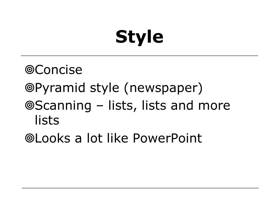 Style  Concise  Pyramid style (newspaper)  Scanning – lists, lists and more lists  Looks a lot like PowerPoint