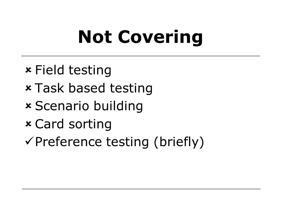 Not Covering  Field testing  Task based testing  Scenario building  Card sorting Preference testing (briefly)