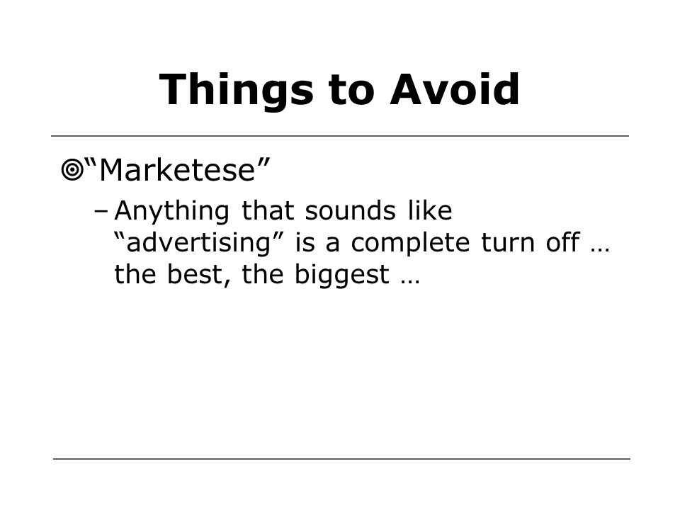 Things to Avoid  Marketese –Anything that sounds like advertising is a complete turn off … the best, the biggest …