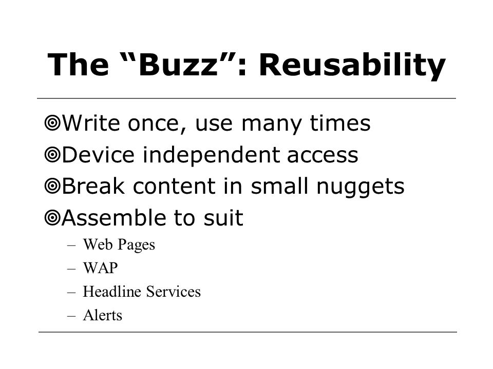 The Buzz : Reusability  Write once, use many times  Device independent access  Break content in small nuggets  Assemble to suit –Web Pages –WAP –Headline Services –Alerts
