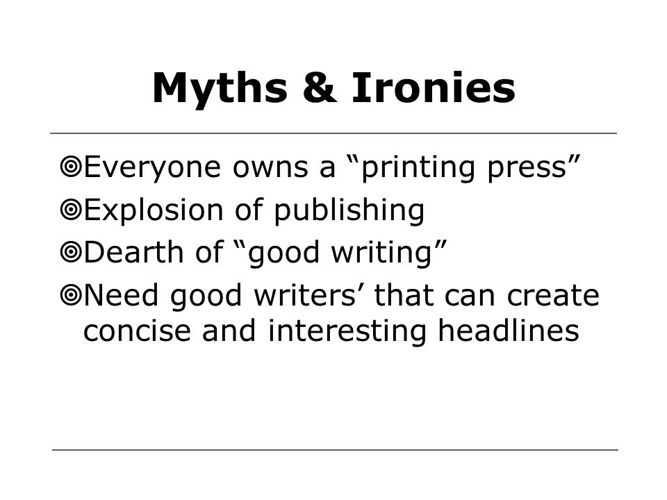 Myths & Ironies  Everyone owns a printing press  Explosion of publishing  Dearth of good writing  Need good writers' that can create concise and interesting headlines