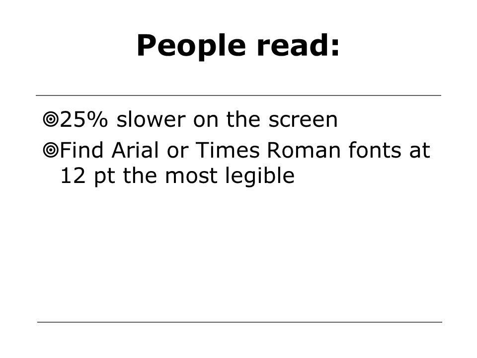 People read:  25% slower on the screen  Find Arial or Times Roman fonts at 12 pt the most legible