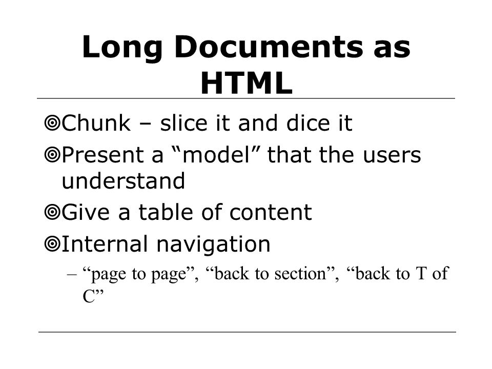 Long Documents as HTML  Chunk – slice it and dice it  Present a model that the users understand  Give a table of content  Internal navigation – page to page , back to section , back to T of C