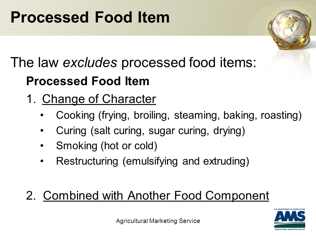 Processed Food Item The law excludes processed food items: Processed Food Item 1.Change of Character Cooking (frying, broiling, steaming, baking, roasting) Curing (salt curing, sugar curing, drying) Smoking (hot or cold) Restructuring (emulsifying and extruding) 2.