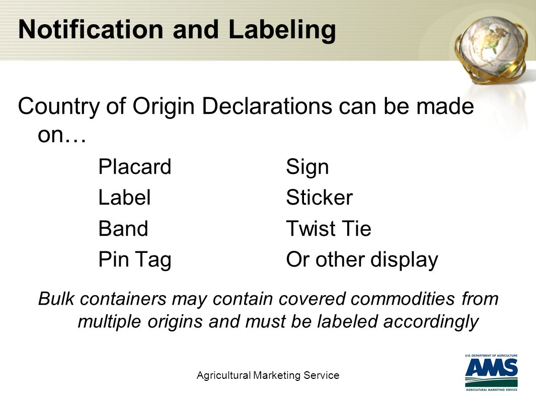 Notification and Labeling Country of Origin Declarations can be made on… PlacardSign LabelSticker BandTwist Tie Pin TagOr other display Bulk containers may contain covered commodities from multiple origins and must be labeled accordingly Agricultural Marketing Service