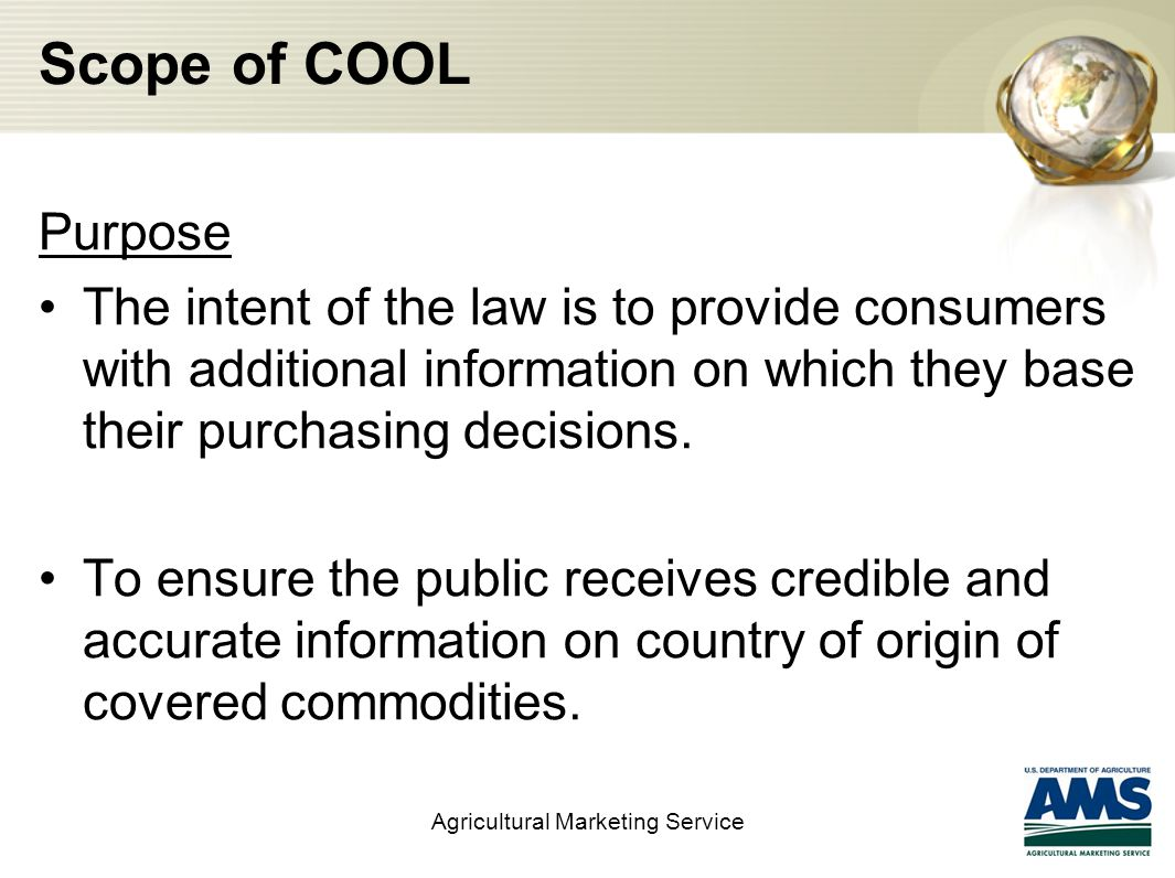 Scope of COOL Purpose The intent of the law is to provide consumers with additional information on which they base their purchasing decisions.