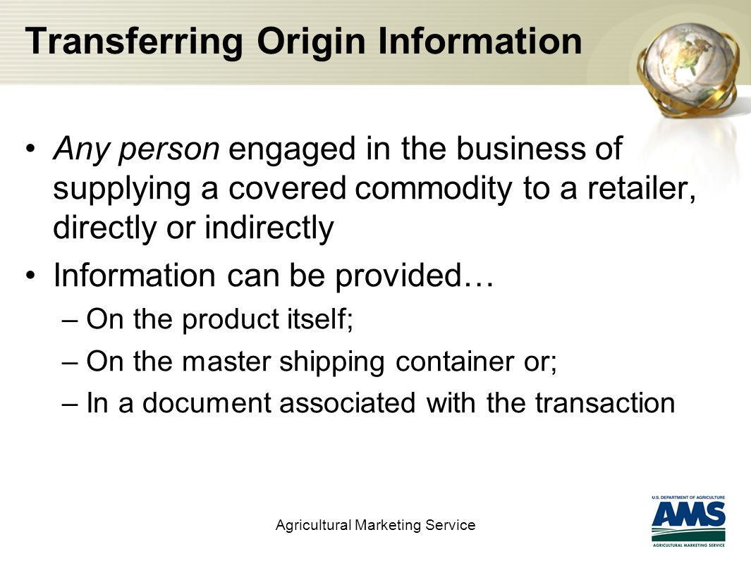 Transferring Origin Information Any person engaged in the business of supplying a covered commodity to a retailer, directly or indirectly Information can be provided… –On the product itself; –On the master shipping container or; –In a document associated with the transaction Agricultural Marketing Service