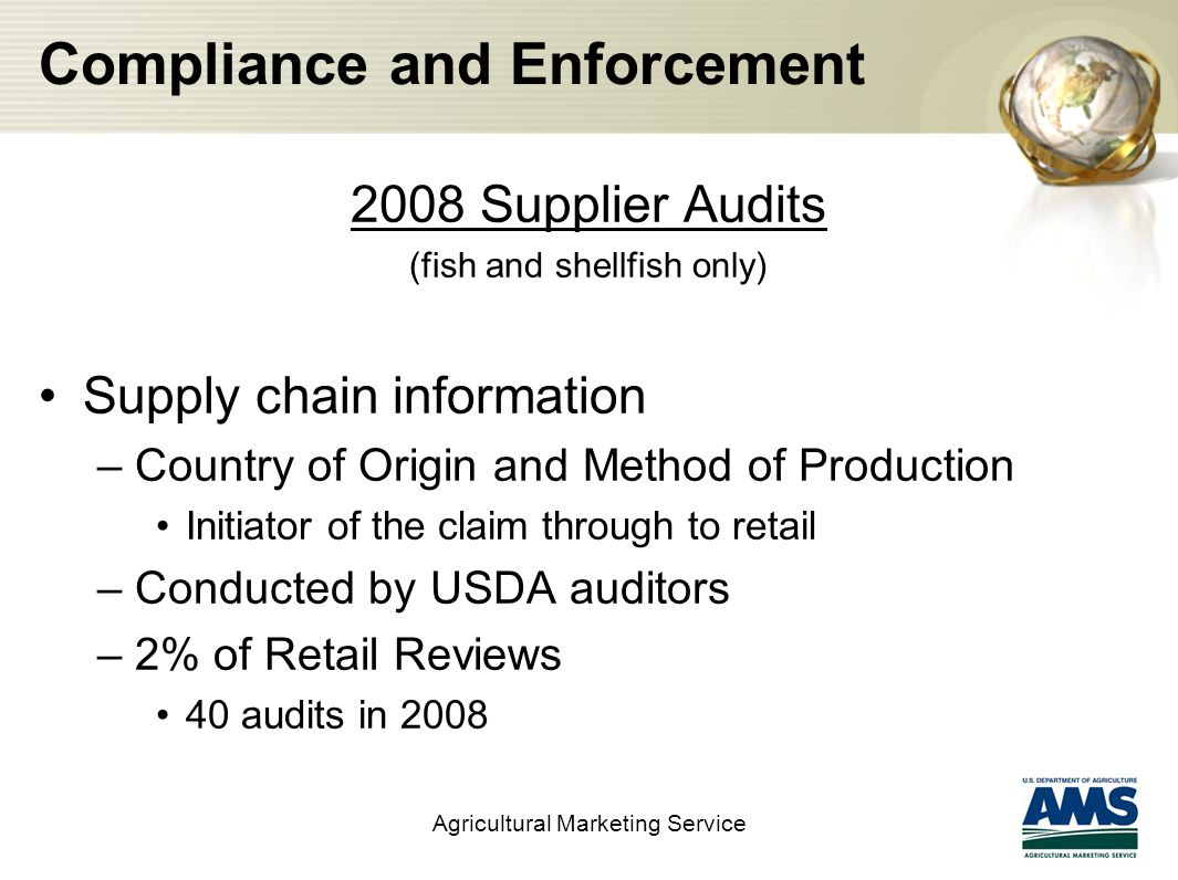 Compliance and Enforcement 2008 Supplier Audits (fish and shellfish only) Supply chain information –Country of Origin and Method of Production Initiator of the claim through to retail –Conducted by USDA auditors –2% of Retail Reviews 40 audits in 2008 Agricultural Marketing Service