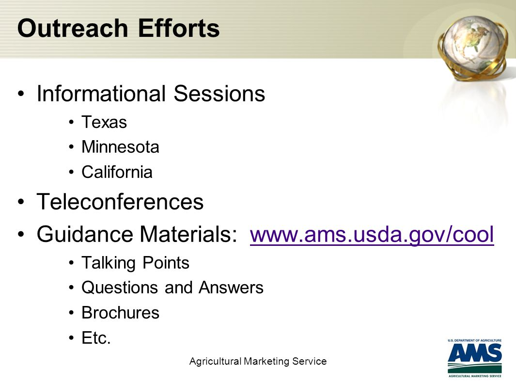 Legislation and Related Activities Agricultural Marketing Service 2002 2002 Farm Bill – Enacted Mandatory COOL 2004 IFR published for Fish and Shellfish Only – 7 CFR Part 60 Implementation for remaining covered commodities delayed 2008 2008 Farm Bill Amended COOL Provisions IFR published for remaining covered commodities: 7 CFR Part 65 Implementation September 30, 2008 2009 Final Rule published for all covered commodities combined 7 CFR Part 60 7 CFR Part 65 Implementation – March 16, 2009