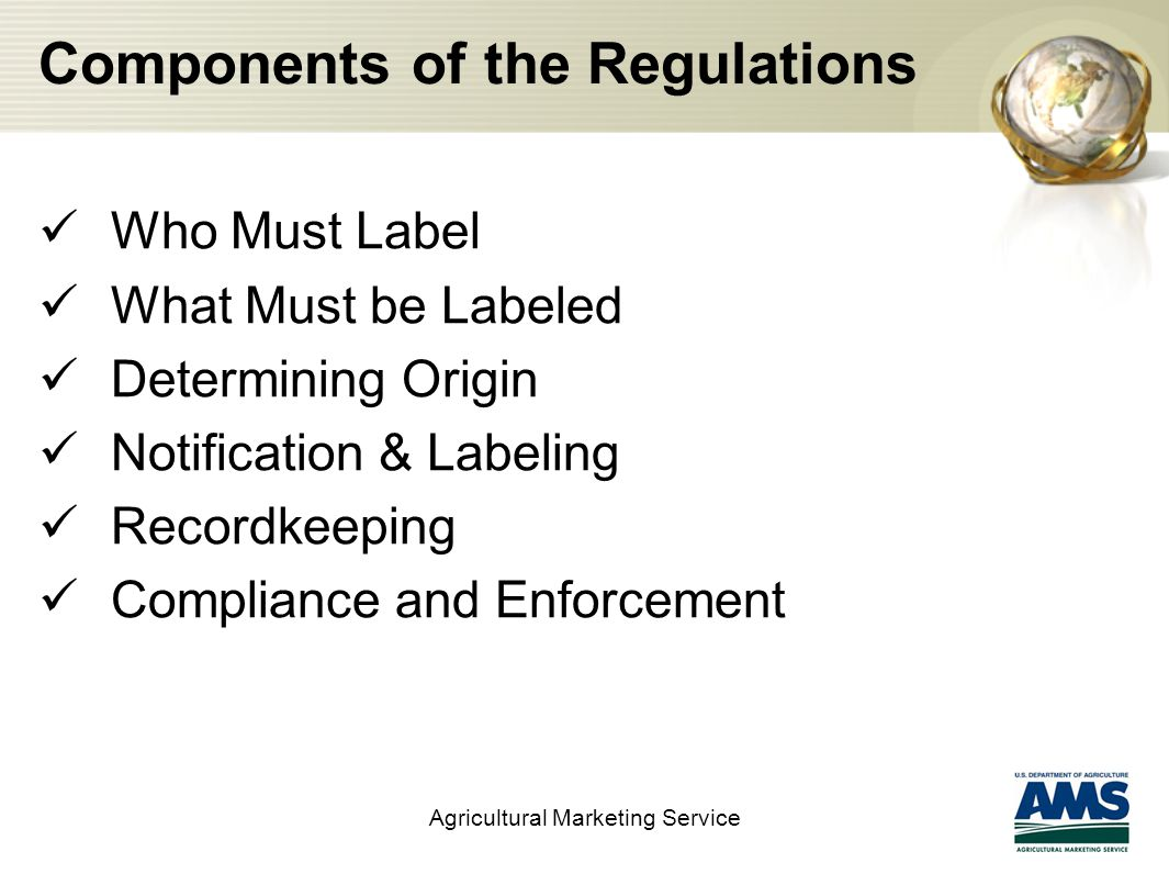 Components of the Regulations Who Must Label What Must be Labeled Determining Origin Notification & Labeling Recordkeeping Compliance and Enforcement Agricultural Marketing Service