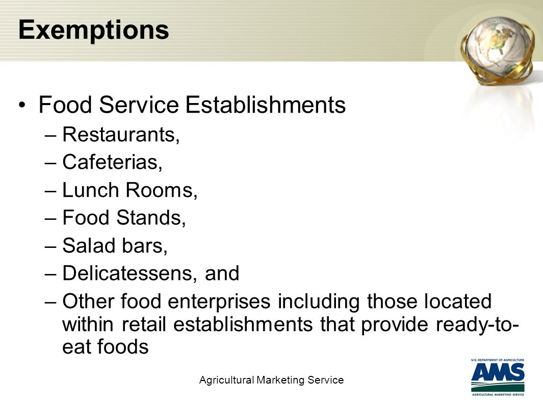 Exemptions Food Service Establishments –Restaurants, –Cafeterias, –Lunch Rooms, –Food Stands, –Salad bars, –Delicatessens, and –Other food enterprises including those located within retail establishments that provide ready-to- eat foods Agricultural Marketing Service