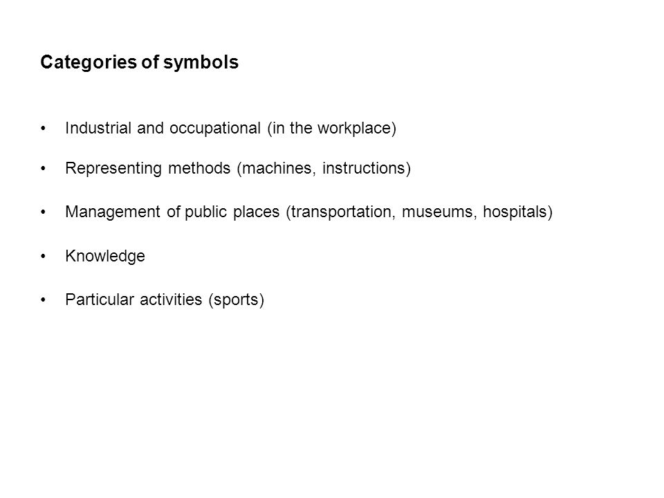 Categories of symbols Industrial and occupational (in the workplace) Representing methods (machines, instructions) Management of public places (transportation, museums, hospitals) Knowledge Particular activities (sports)