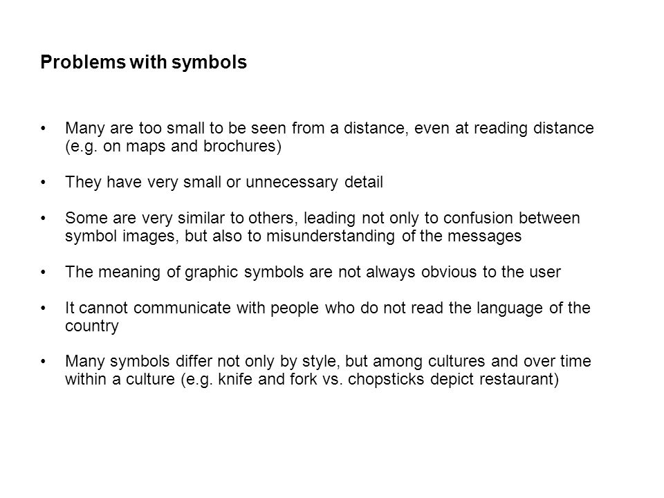 Problems with symbols Many are too small to be seen from a distance, even at reading distance (e.g.