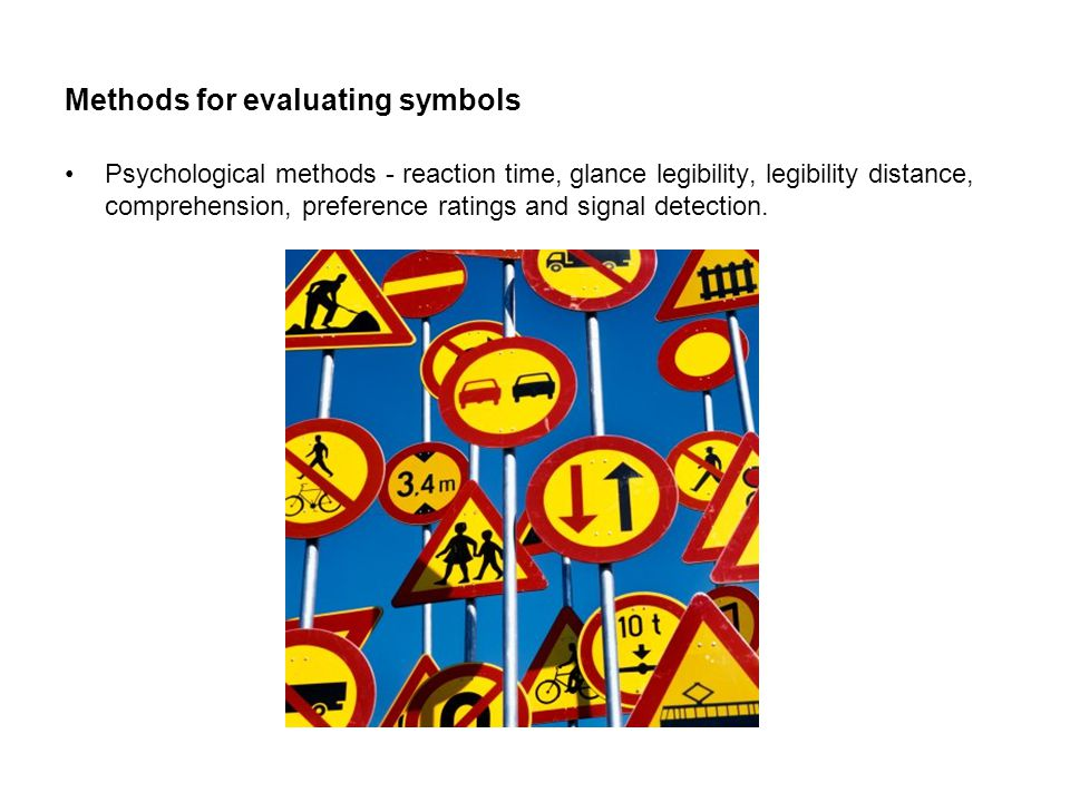 Methods for evaluating symbols Psychological methods - reaction time, glance legibility, legibility distance, comprehension, preference ratings and signal detection.