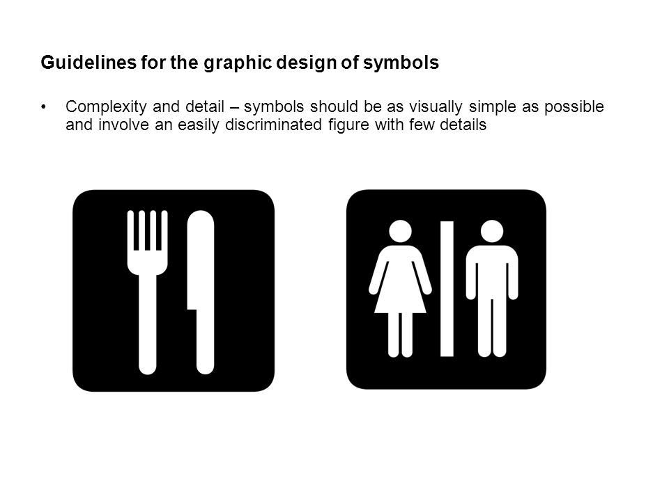 Guidelines for the graphic design of symbols Complexity and detail – symbols should be as visually simple as possible and involve an easily discriminated figure with few details