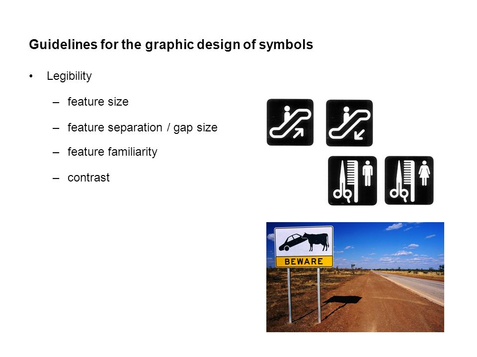 Guidelines for the graphic design of symbols Legibility –feature size –feature separation / gap size –feature familiarity –contrast