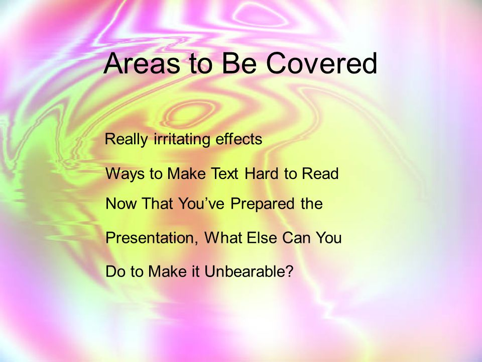 Areas to Be Covered Really irritating effects Ways to Make Text Hard to Read Now That You've Prepared the Presentation, What Else Can You Do to Make it Unbearable?