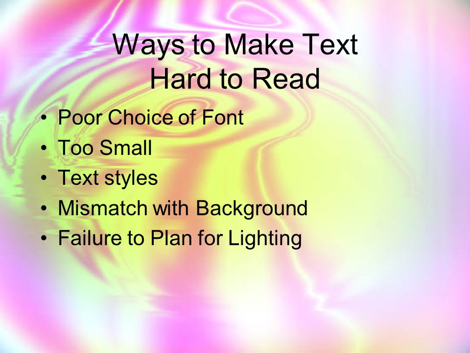 Ways to Make Text Hard to Read Poor Choice of Font Too Small Text styles Mismatch with Background Failure to Plan for Lighting