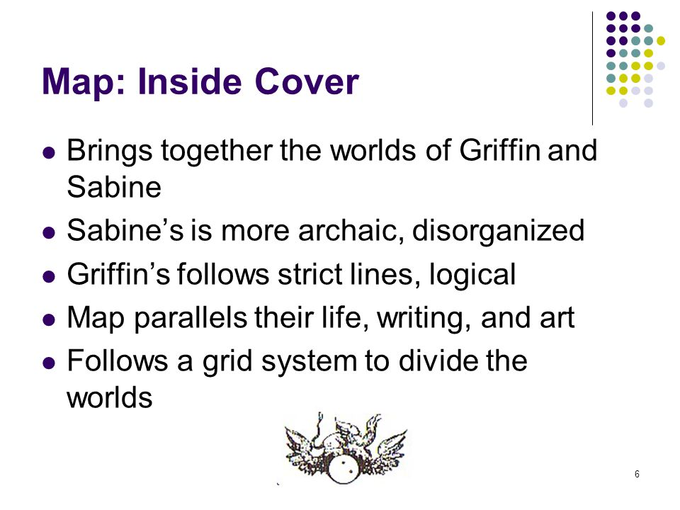 6 Map: Inside Cover Brings together the worlds of Griffin and Sabine Sabine's is more archaic, disorganized Griffin's follows strict lines, logical Ma