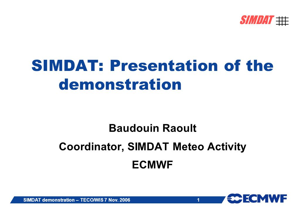 1 SIMDAT SIMDAT demonstration – TECO/WIS 7 Nov. 2006 SIMDAT: Presentation of the demonstration Baudouin Raoult Coordinator, SIMDAT Meteo Activity ECMW