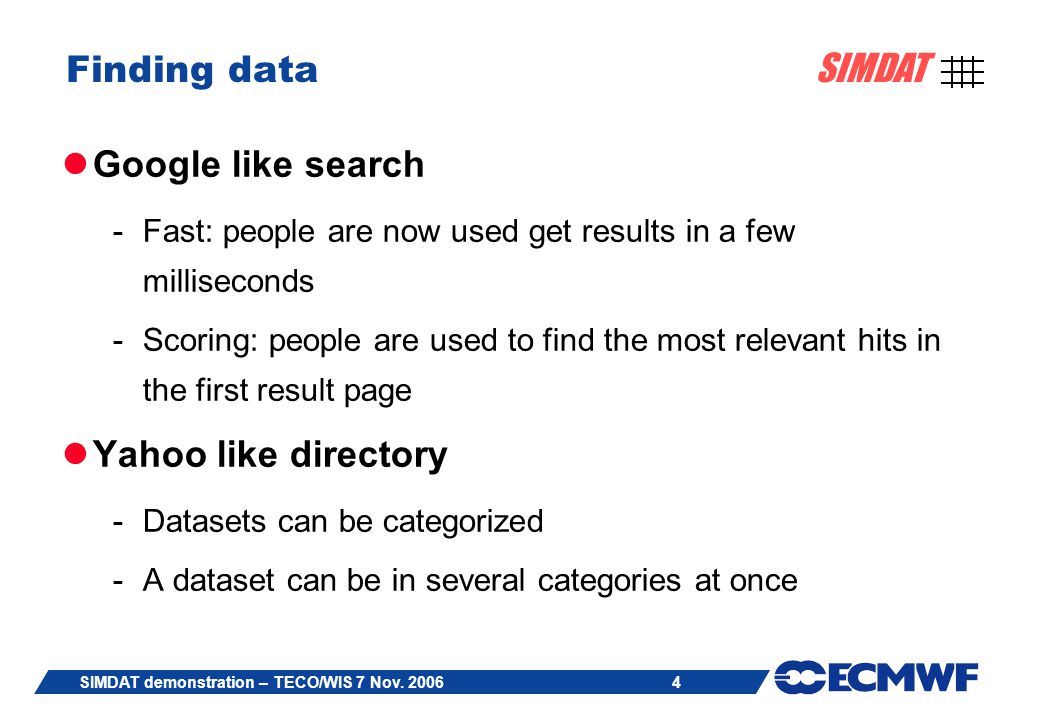 4 SIMDAT SIMDAT demonstration – TECO/WIS 7 Nov. 2006 Finding data Google like search -Fast: people are now used get results in a few milliseconds -Sco