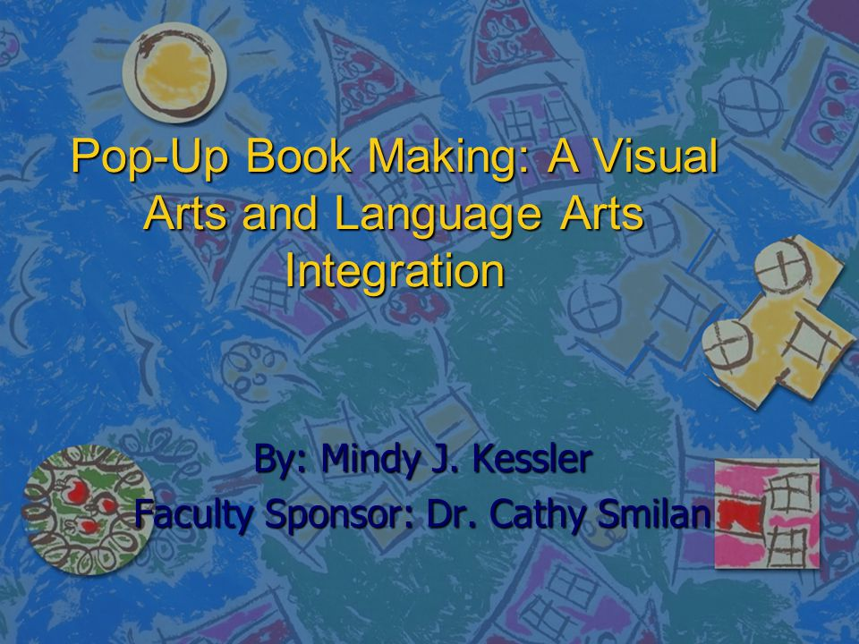 Pop-Up Book Making: A Visual Arts and Language Arts Integration By: Mindy J. Kessler Faculty Sponsor: Dr. Cathy Smilan