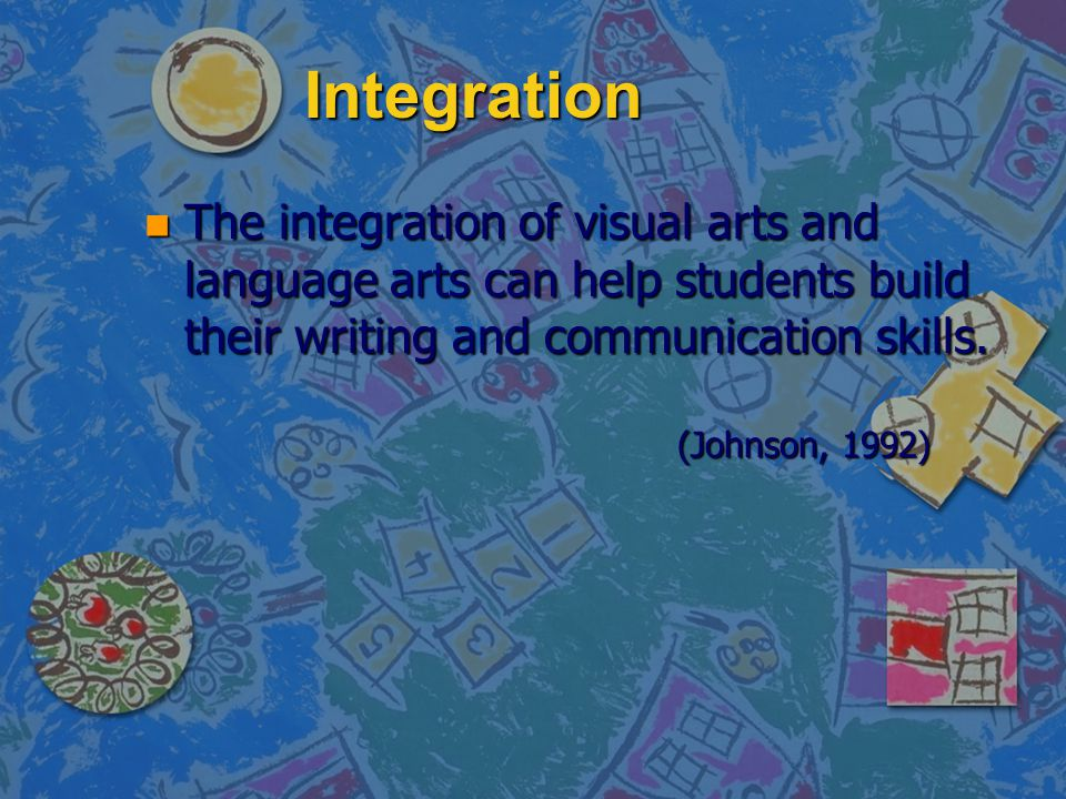 Integration n The integration of visual arts and language arts can help students build their writing and communication skills. (Johnson, 1992)
