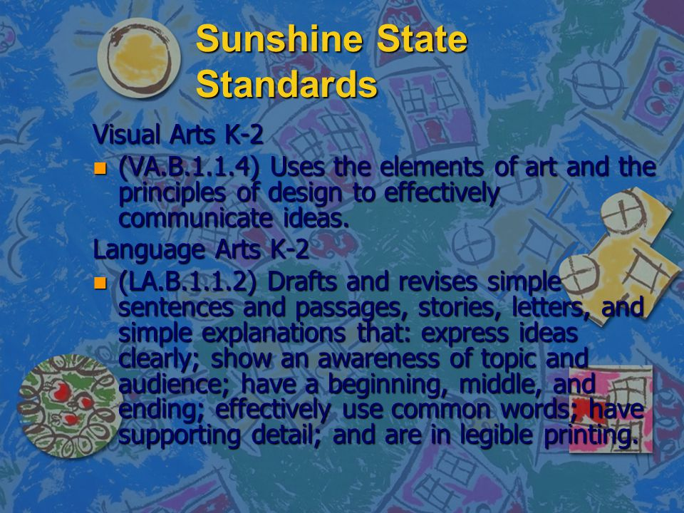 Sunshine State Standards Visual Arts K-2 n (VA.B.1.1.4) Uses the elements of art and the principles of design to effectively communicate ideas. Langua