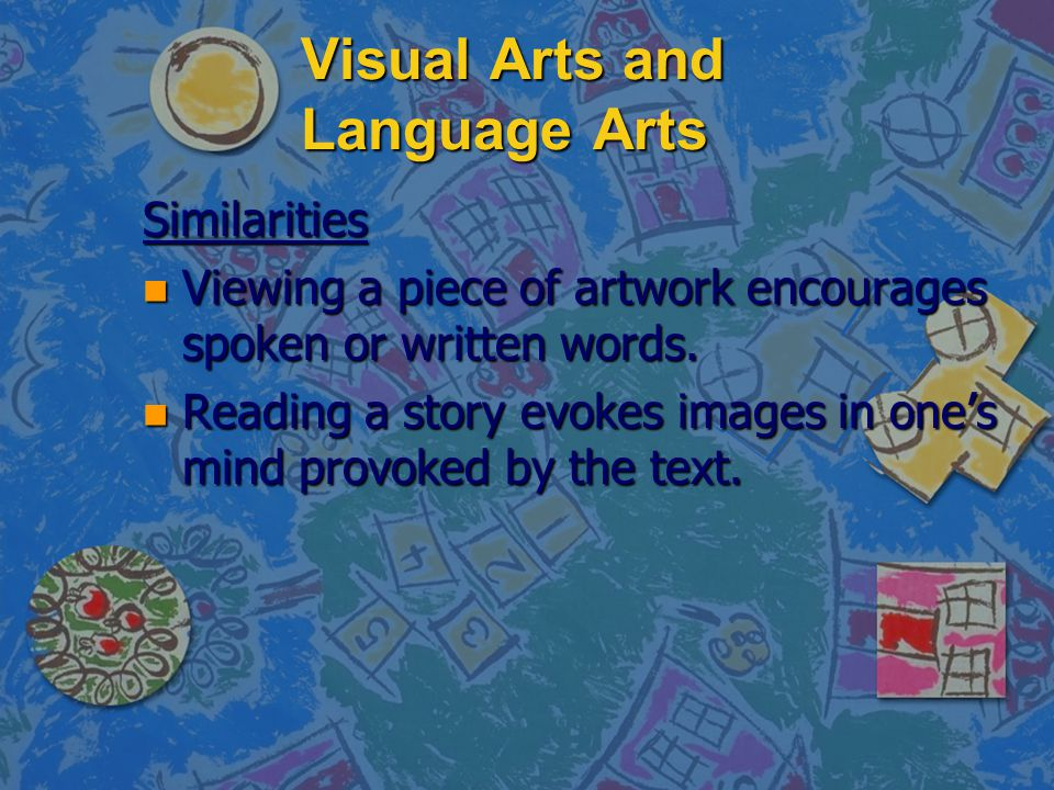 Visual Arts and Language Arts Similarities n Viewing a piece of artwork encourages spoken or written words. n Reading a story evokes images in one's m