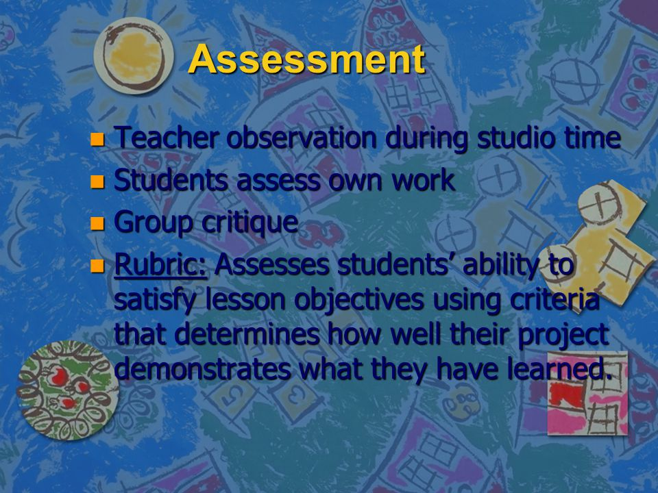 Assessment n Teacher observation during studio time n Students assess own work n Group critique n Rubric: Assesses students' ability to satisfy lesson objectives using criteria that determines how well their project demonstrates what they have learned.
