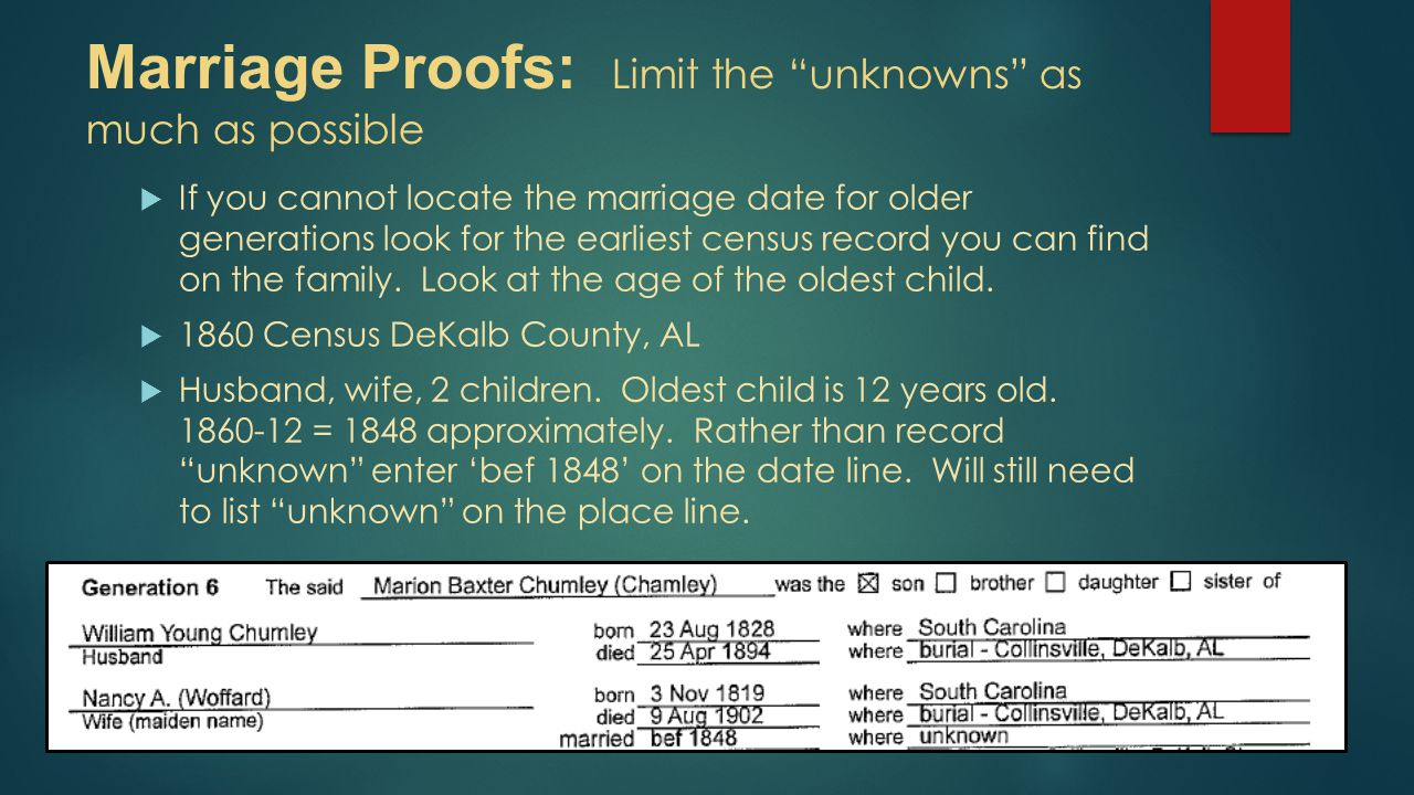 "Marriage Proofs: Limit the ""unknowns"" as much as possible  If you cannot locate the marriage date for older generations look for the earliest census"