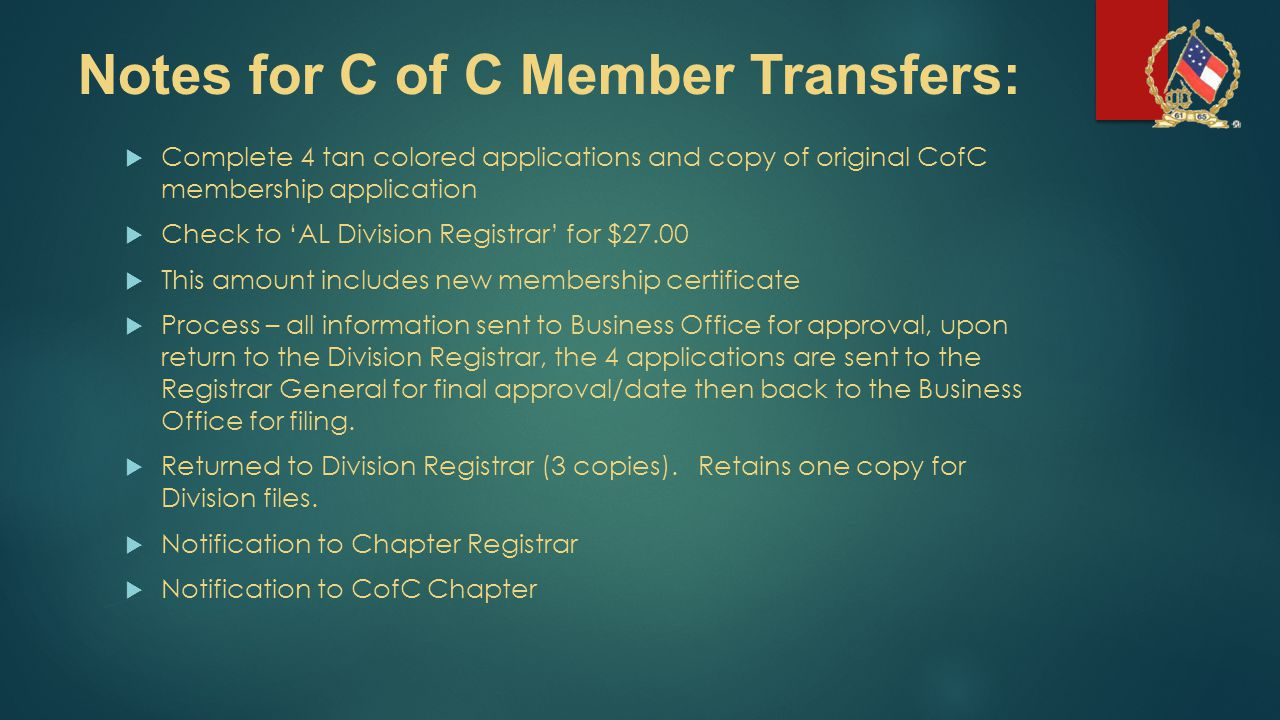 Notes for C of C Member Transfers:  Complete 4 tan colored applications and copy of original CofC membership application  Check to 'AL Division Regi