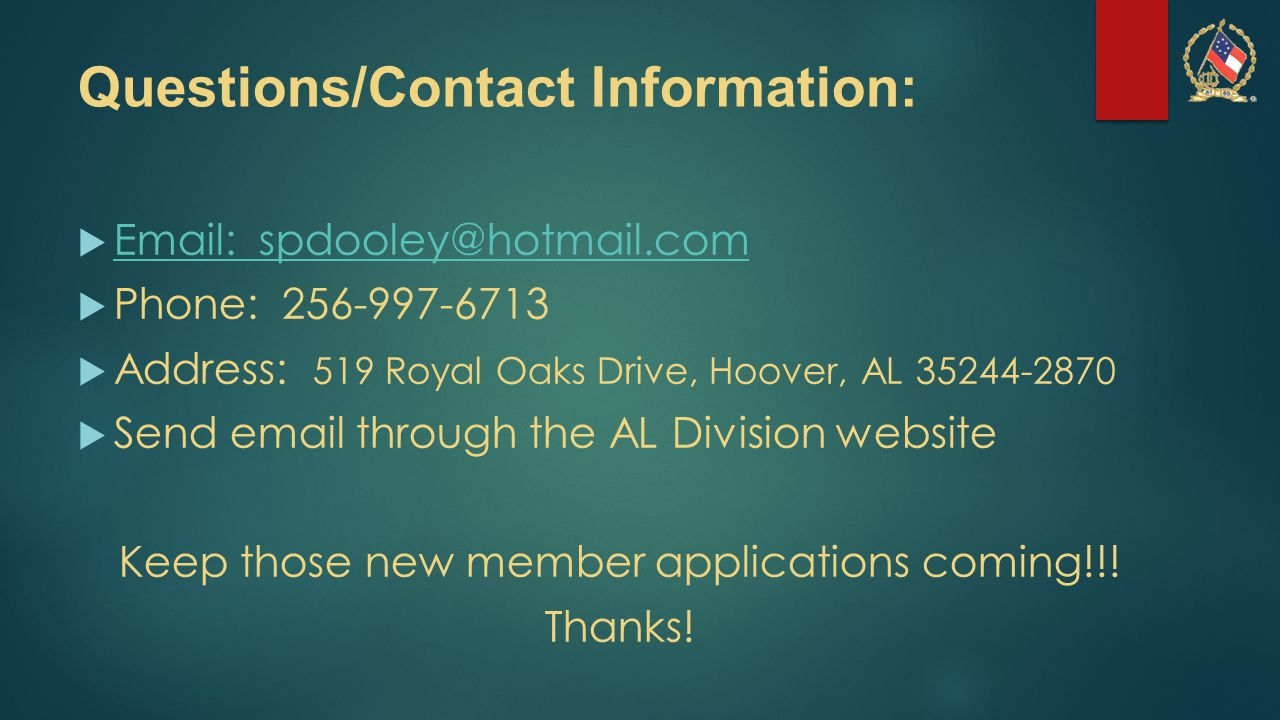 Questions/Contact Information:  Email: spdooley@hotmail.com Email: spdooley@hotmail.com  Phone: 256-997-6713  Address: 519 Royal Oaks Drive, Hoover, AL 35244-2870  Send email through the AL Division website Keep those new member applications coming!!.