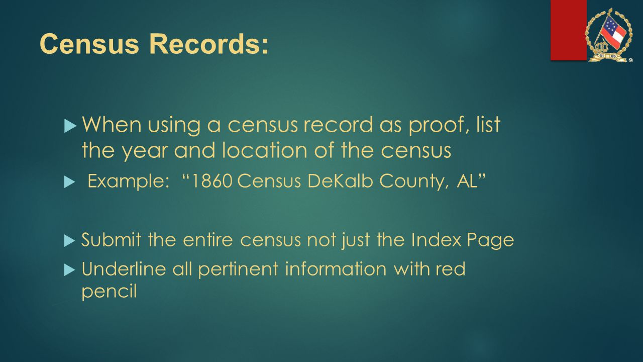 Census Records:  When using a census record as proof, list the year and location of the census  Example: 1860 Census DeKalb County, AL  Submit the entire census not just the Index Page  Underline all pertinent information with red pencil