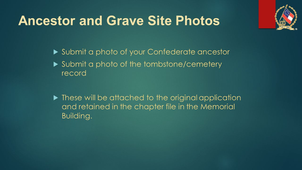 Ancestor and Grave Site Photos  Submit a photo of your Confederate ancestor  Submit a photo of the tombstone/cemetery record  These will be attached to the original application and retained in the chapter file in the Memorial Building.