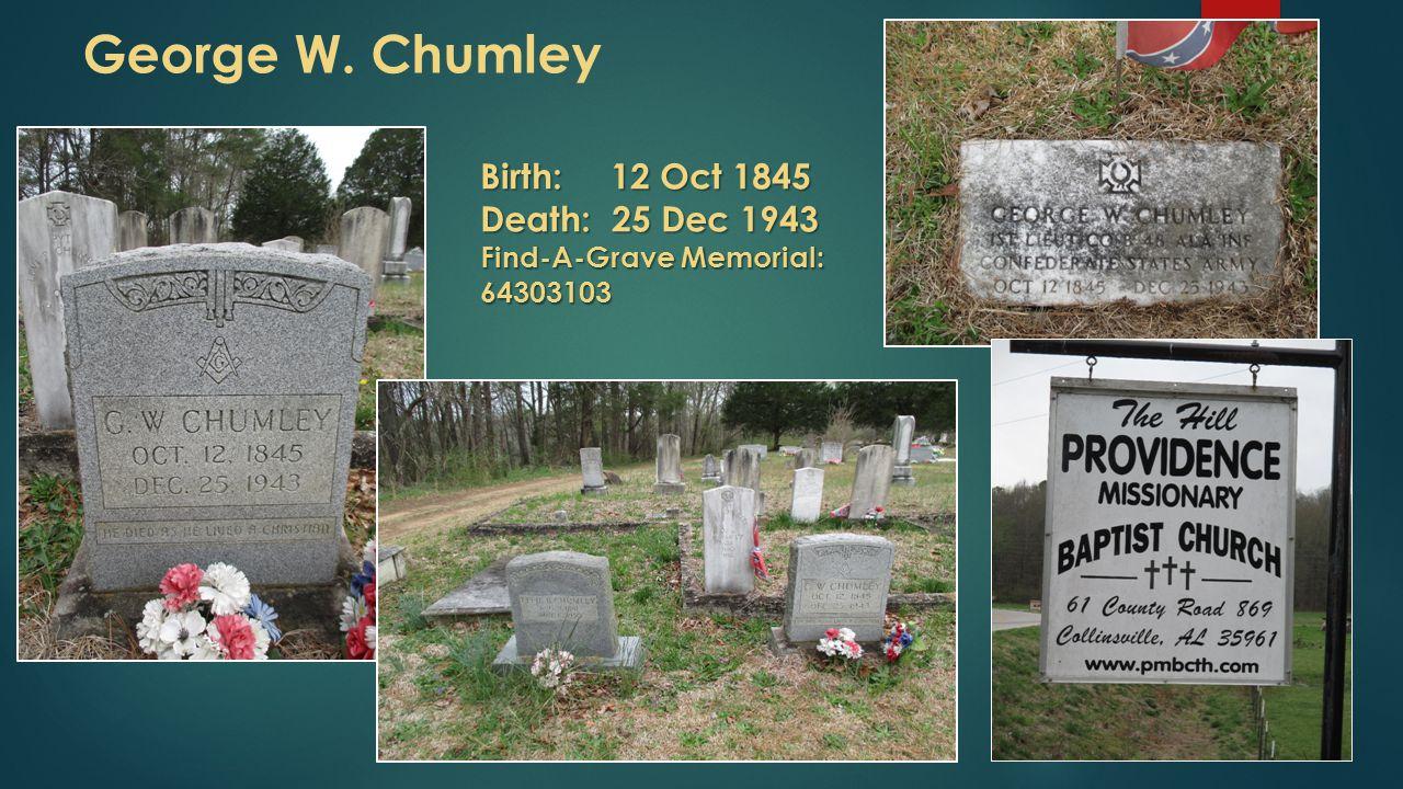 George W. Chumley Birth: 12 Oct 1845 Death: 25 Dec 1943 Find-A-Grave Memorial: 64303103