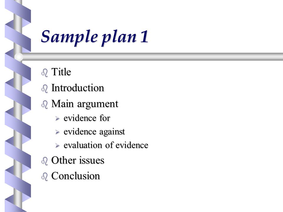 Sample plan 1 b Title b Introduction b Main argument  evidence for  evidence against  evaluation of evidence b Other issues b Conclusion