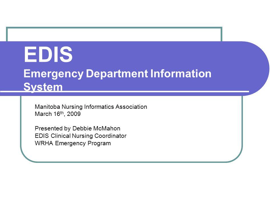 EDIS Emergency Department Information System Manitoba Nursing Informatics Association March 16 th, 2009 Presented by Debbie McMahon EDIS Clinical Nurs