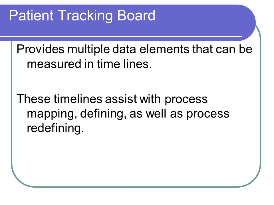 Patient Tracking Board Provides multiple data elements that can be measured in time lines. These timelines assist with process mapping, defining, as w