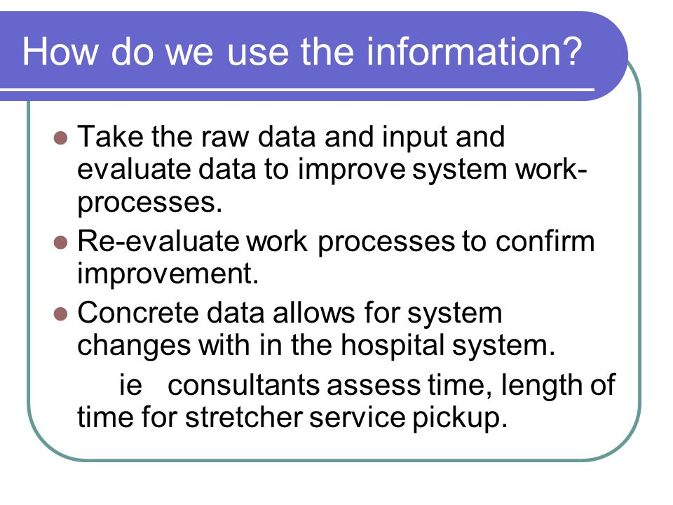 How do we use the information? Take the raw data and input and evaluate data to improve system work- processes. Re-evaluate work processes to confirm