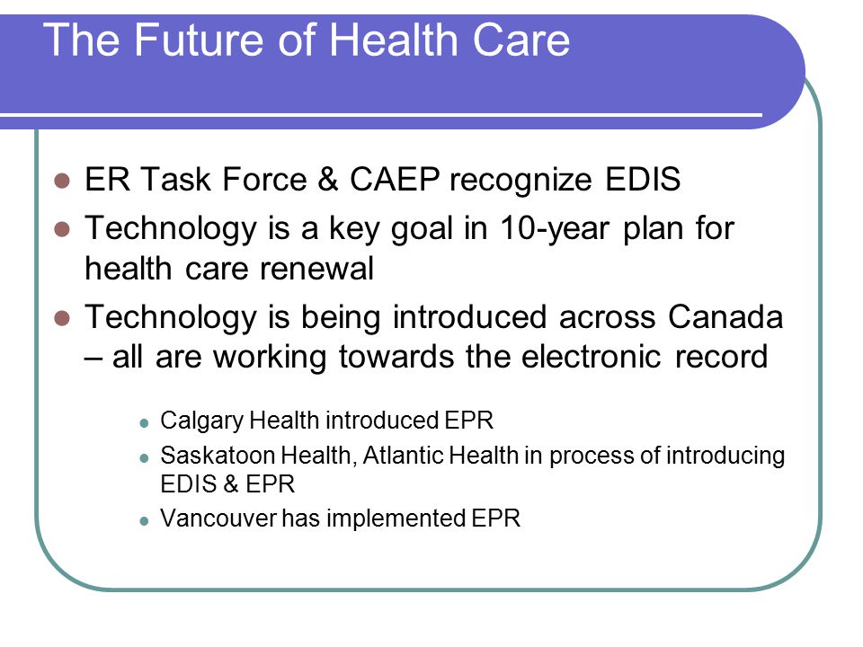 The Future of Health Care ER Task Force & CAEP recognize EDIS Technology is a key goal in 10-year plan for health care renewal Technology is being int