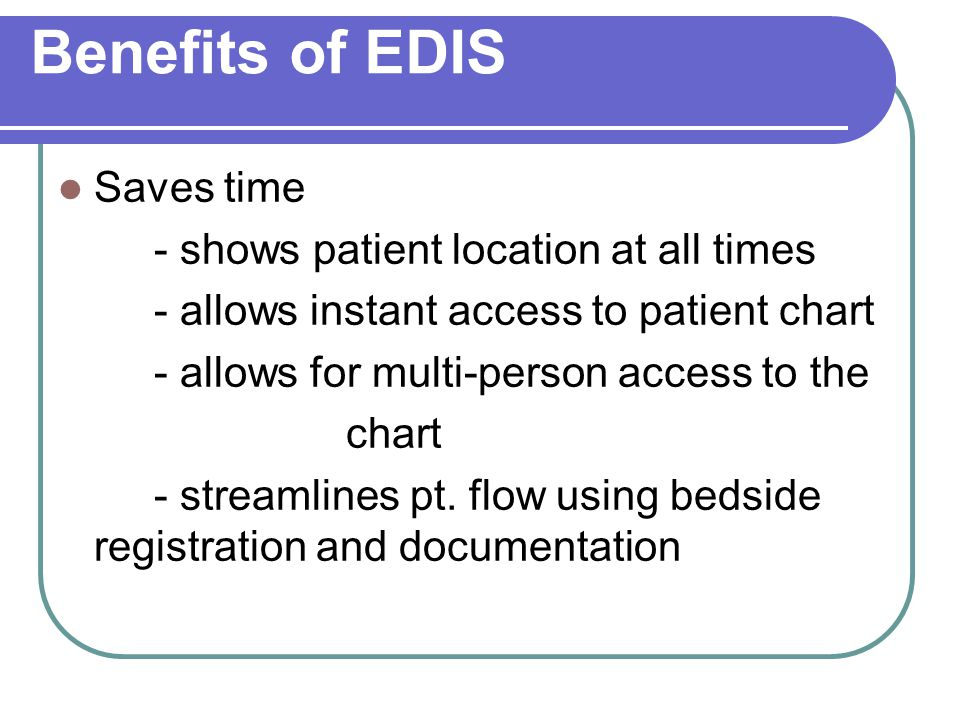 Benefits of EDIS Saves time - shows patient location at all times - allows instant access to patient chart - allows for multi-person access to the cha
