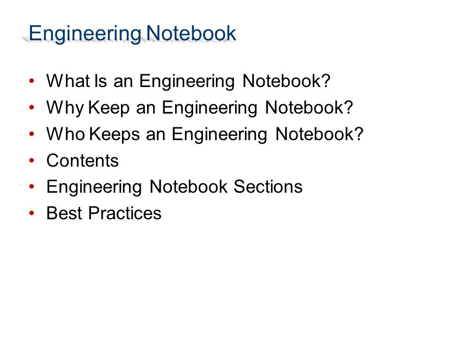 What Is an Engineering Notebook? Why Keep an Engineering Notebook? Who Keeps an Engineering Notebook? Contents Engineering Notebook Sections Best Prac