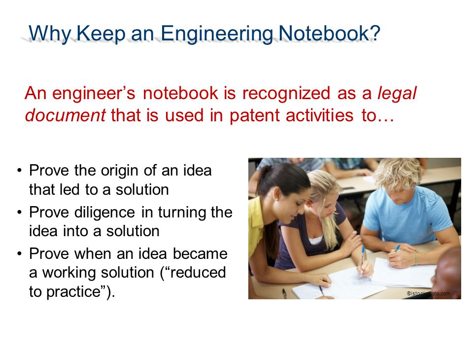 Why Keep an Engineering Notebook? ®istockphoto.com An engineer's notebook is recognized as a legal document that is used in patent activities to… Prov