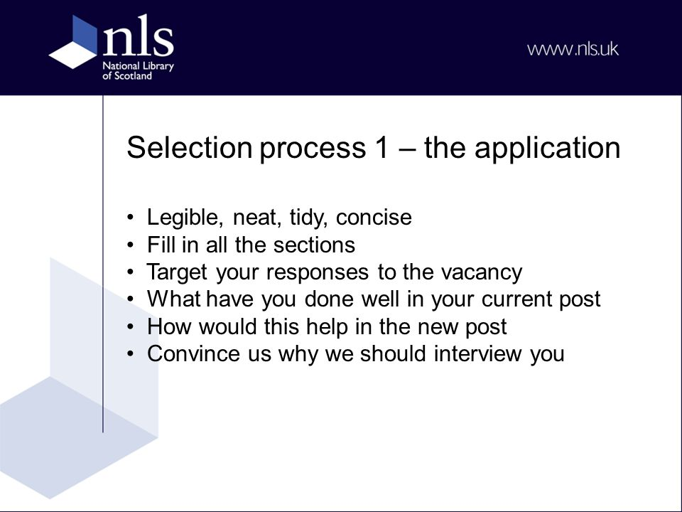 Selection process 1 – the application Legible, neat, tidy, concise Fill in all the sections Target your responses to the vacancy What have you done well in your current post How would this help in the new post Convince us why we should interview you