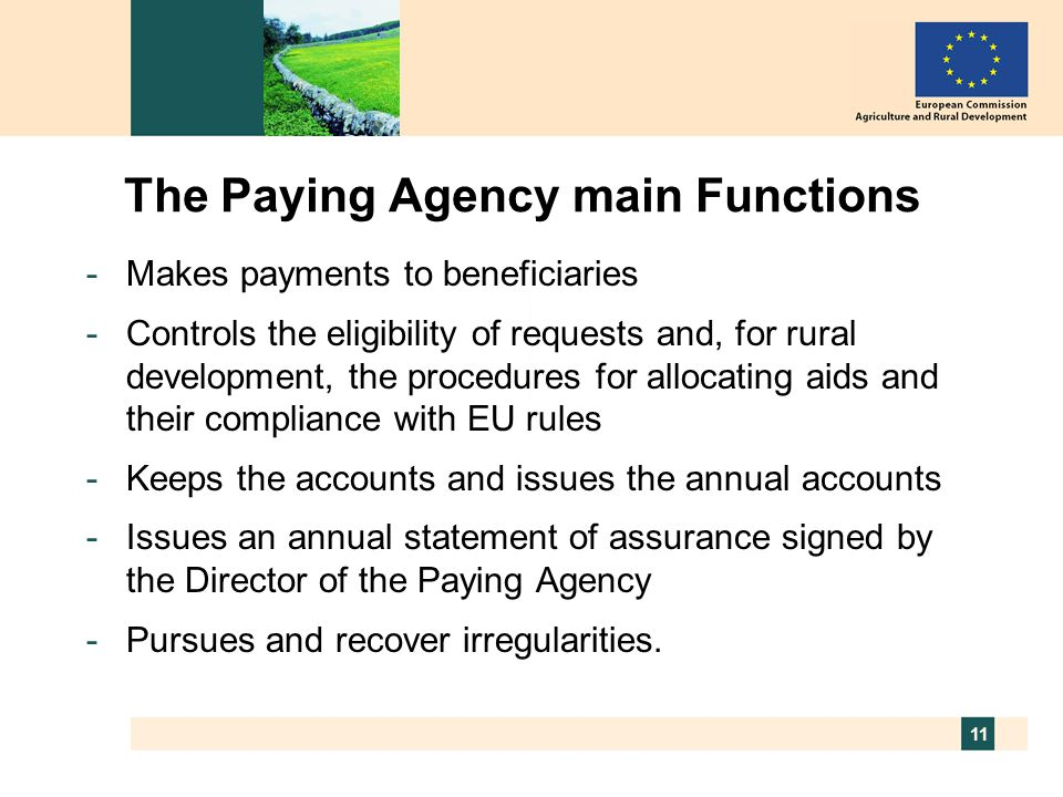 11 The Paying Agency main Functions -Makes payments to beneficiaries -Controls the eligibility of requests and, for rural development, the procedures for allocating aids and their compliance with EU rules -Keeps the accounts and issues the annual accounts -Issues an annual statement of assurance signed by the Director of the Paying Agency -Pursues and recover irregularities.