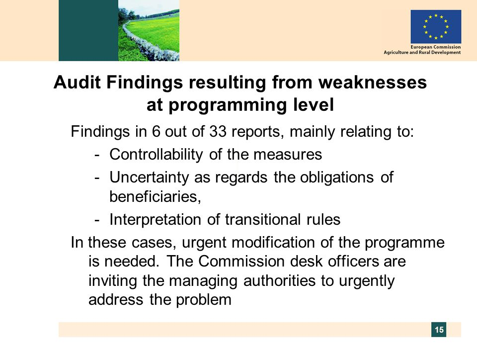 15 Audit Findings resulting from weaknesses at programming level Findings in 6 out of 33 reports, mainly relating to: -Controllability of the measures -Uncertainty as regards the obligations of beneficiaries, -Interpretation of transitional rules In these cases, urgent modification of the programme is needed.